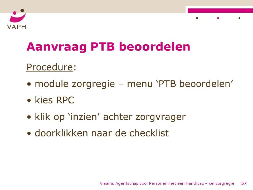 Vlaams Agentschap voor Personen met een Handicap – cel zorgregie57 Aanvraag PTB beoordelen Procedure: module zorgregie – menu 'PTB beoordelen' kies RP
