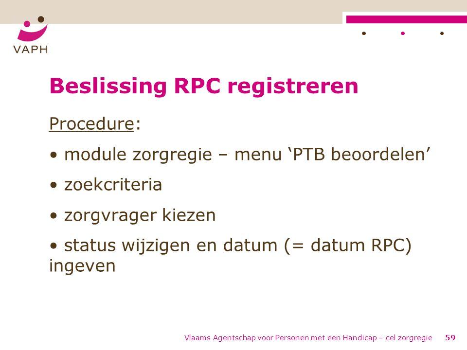 Vlaams Agentschap voor Personen met een Handicap – cel zorgregie59 Beslissing RPC registreren Procedure: module zorgregie – menu 'PTB beoordelen' zoek