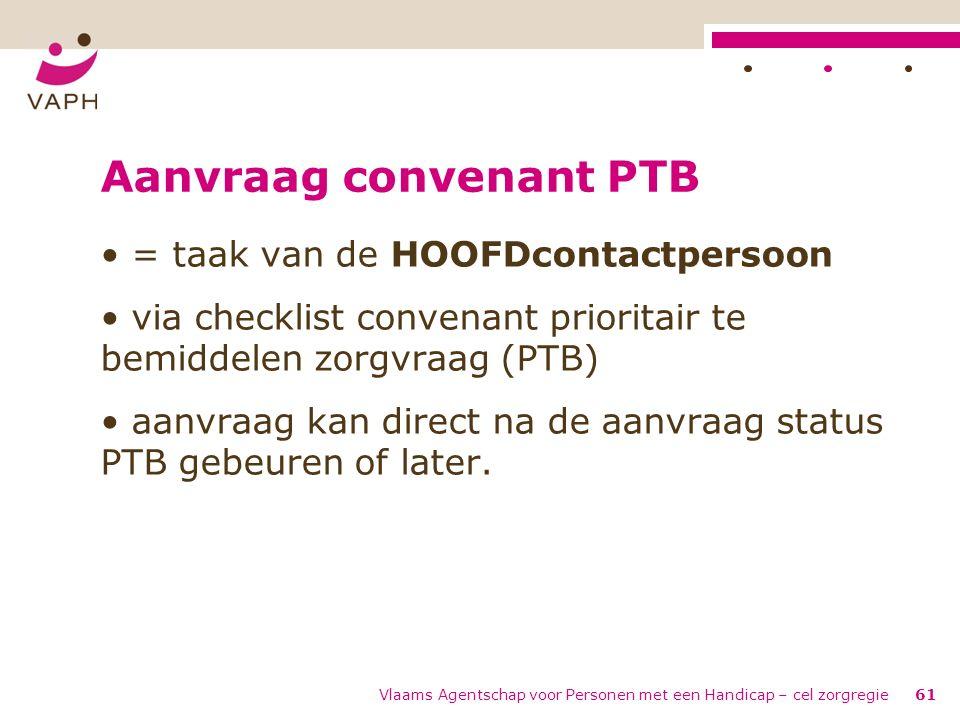 Vlaams Agentschap voor Personen met een Handicap – cel zorgregie61 Aanvraag convenant PTB = taak van de HOOFDcontactpersoon via checklist convenant pr