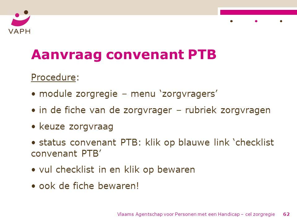 Vlaams Agentschap voor Personen met een Handicap – cel zorgregie62 Aanvraag convenant PTB Procedure: module zorgregie – menu 'zorgvragers' in de fiche
