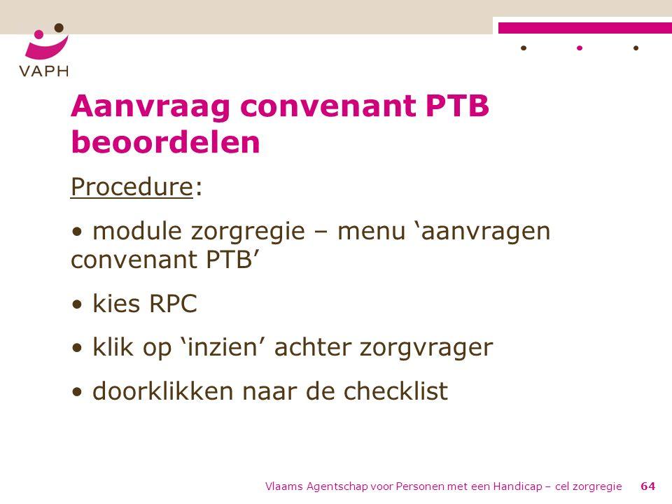 Vlaams Agentschap voor Personen met een Handicap – cel zorgregie64 Aanvraag convenant PTB beoordelen Procedure: module zorgregie – menu 'aanvragen con