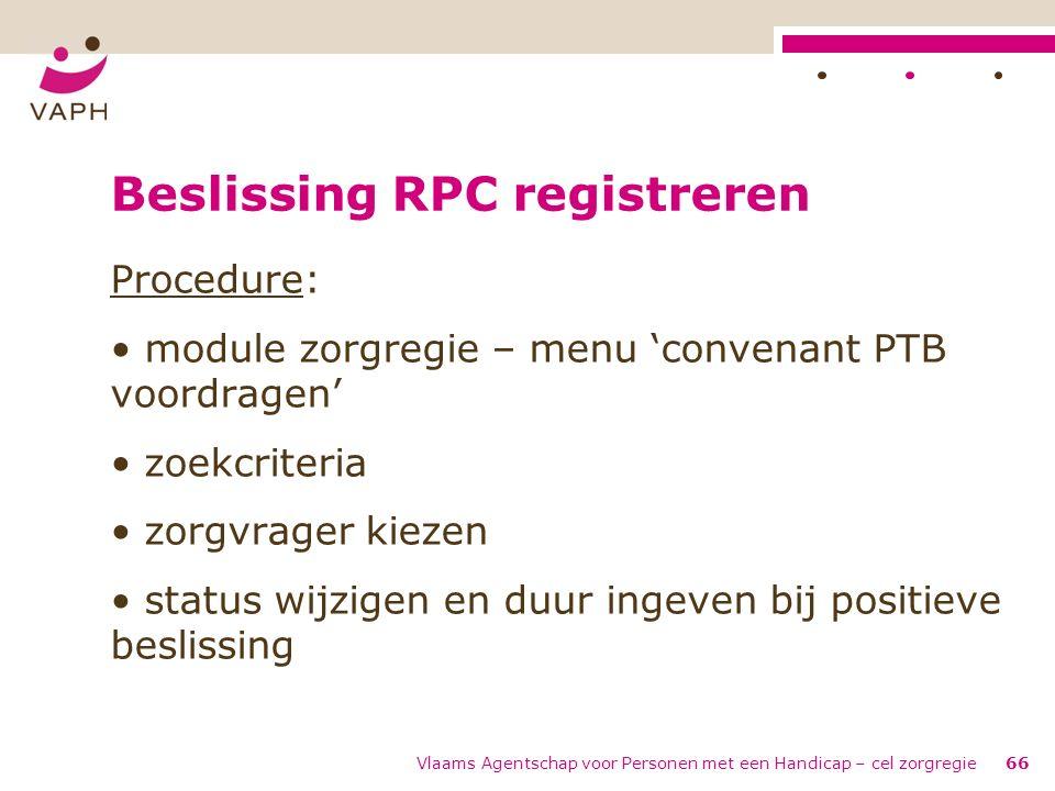Vlaams Agentschap voor Personen met een Handicap – cel zorgregie66 Beslissing RPC registreren Procedure: module zorgregie – menu 'convenant PTB voordr