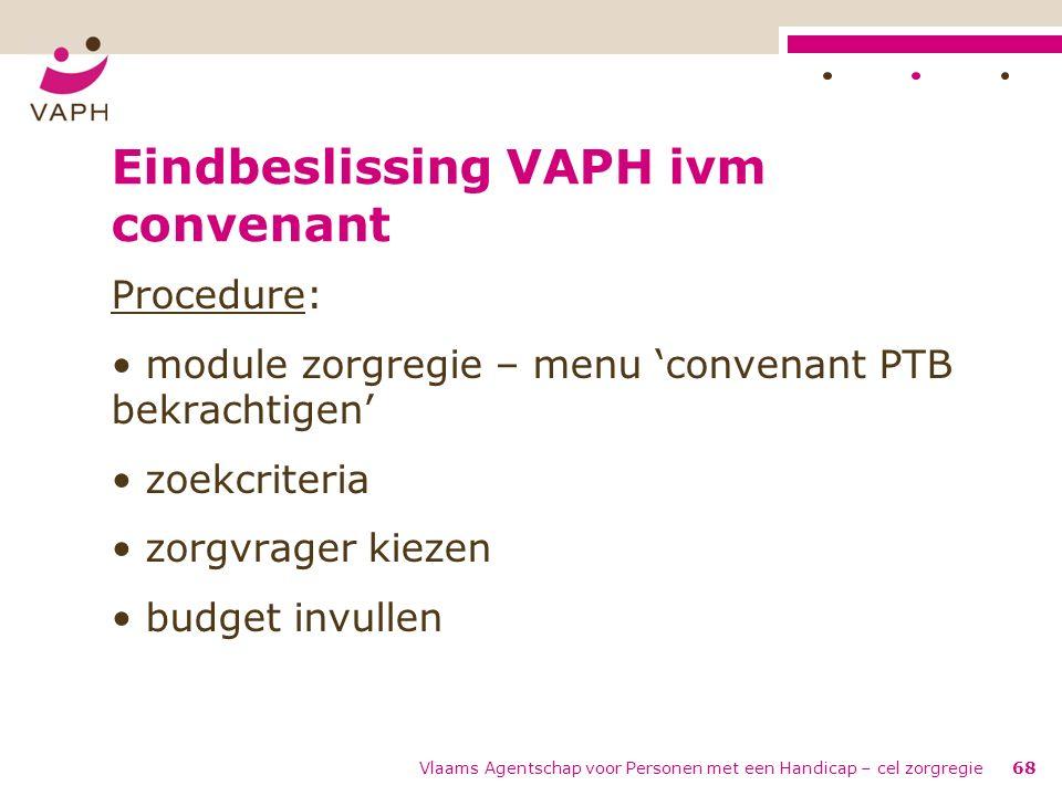 Vlaams Agentschap voor Personen met een Handicap – cel zorgregie68 Eindbeslissing VAPH ivm convenant Procedure: module zorgregie – menu 'convenant PTB