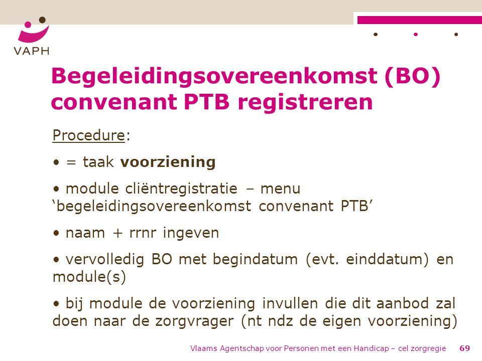 Vlaams Agentschap voor Personen met een Handicap – cel zorgregie69 Begeleidingsovereenkomst (BO) convenant PTB registreren Procedure: = taak voorzieni