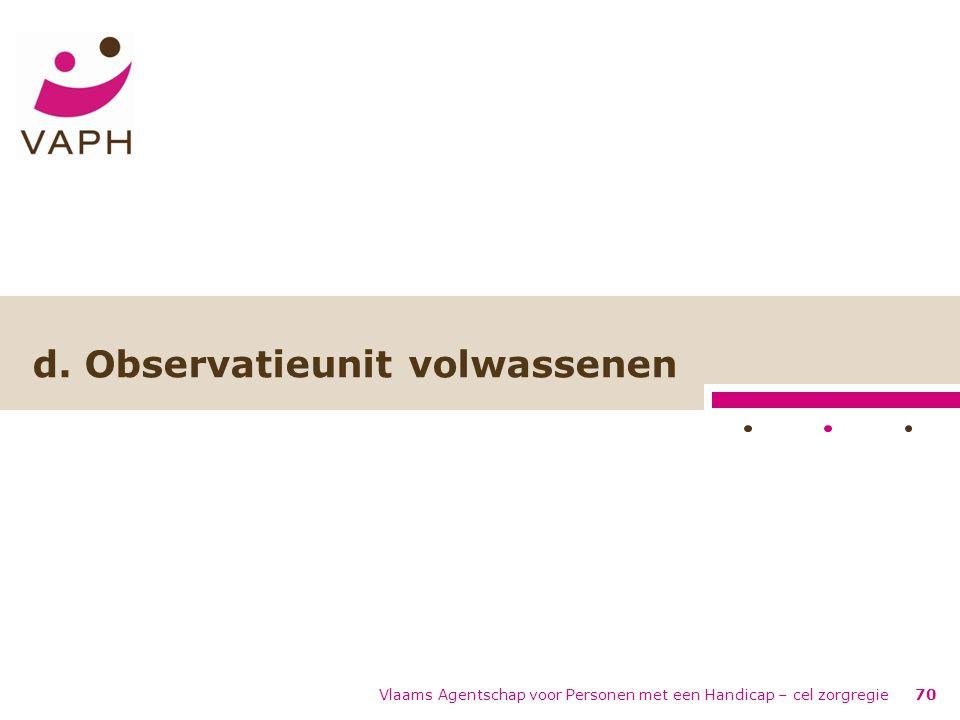 Vlaams Agentschap voor Personen met een Handicap – cel zorgregie70 d. Observatieunit volwassenen