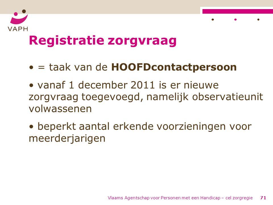 Vlaams Agentschap voor Personen met een Handicap – cel zorgregie71 Registratie zorgvraag = taak van de HOOFDcontactpersoon vanaf 1 december 2011 is er
