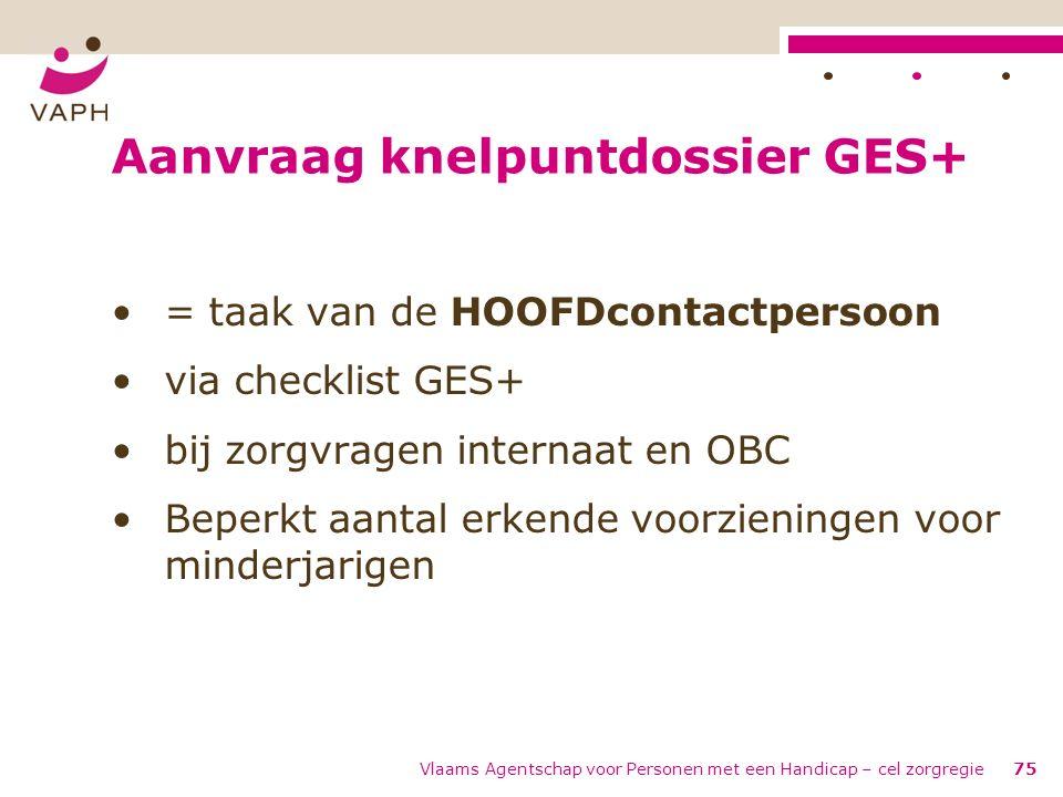 Vlaams Agentschap voor Personen met een Handicap – cel zorgregie75 Aanvraag knelpuntdossier GES+ = taak van de HOOFDcontactpersoon via checklist GES+