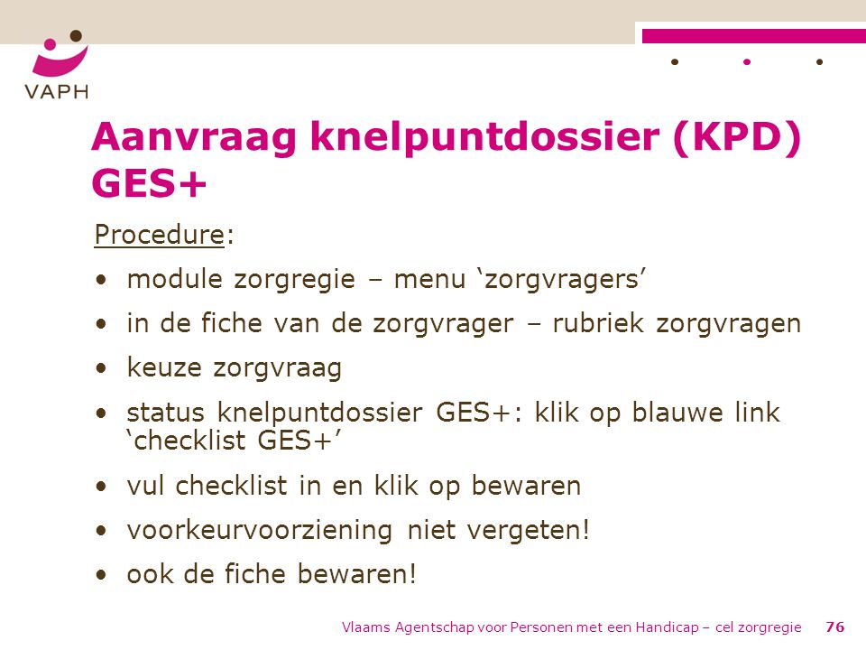 Vlaams Agentschap voor Personen met een Handicap – cel zorgregie76 Aanvraag knelpuntdossier (KPD) GES+ Procedure: module zorgregie – menu 'zorgvragers