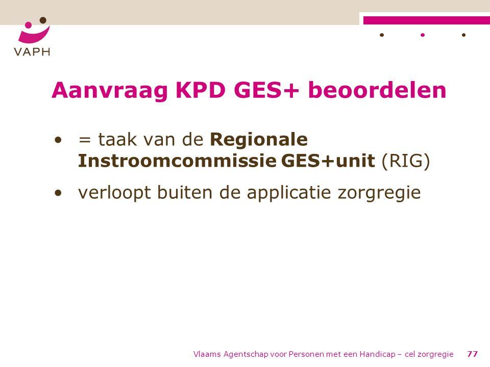 Vlaams Agentschap voor Personen met een Handicap – cel zorgregie77 Aanvraag KPD GES+ beoordelen = taak van de Regionale Instroomcommissie GES+unit (RI