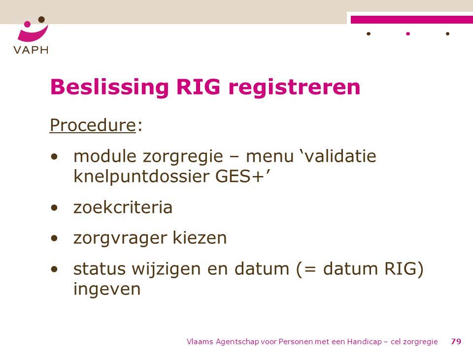 Vlaams Agentschap voor Personen met een Handicap – cel zorgregie79 Beslissing RIG registreren Procedure: module zorgregie – menu 'validatie knelpuntdo