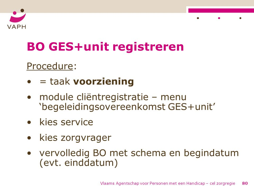 Vlaams Agentschap voor Personen met een Handicap – cel zorgregie80 BO GES+unit registreren Procedure: = taak voorziening module cliëntregistratie – me