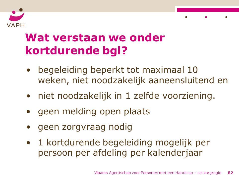 Vlaams Agentschap voor Personen met een Handicap – cel zorgregie82 Wat verstaan we onder kortdurende bgl? begeleiding beperkt tot maximaal 10 weken, n