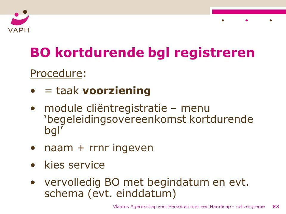 Vlaams Agentschap voor Personen met een Handicap – cel zorgregie83 BO kortdurende bgl registreren Procedure: = taak voorziening module cliëntregistrat