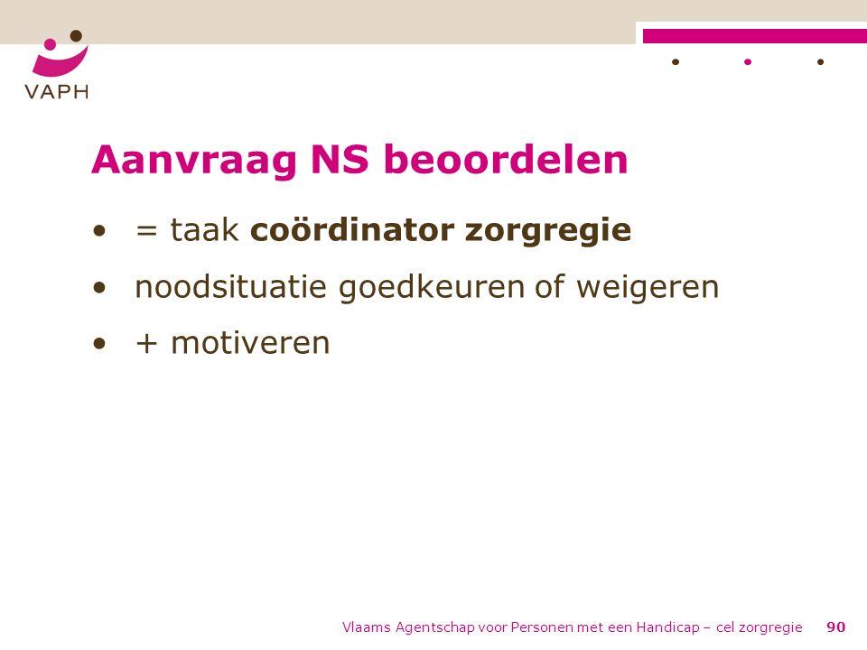 Vlaams Agentschap voor Personen met een Handicap – cel zorgregie90 Aanvraag NS beoordelen = taak coördinator zorgregie noodsituatie goedkeuren of weig