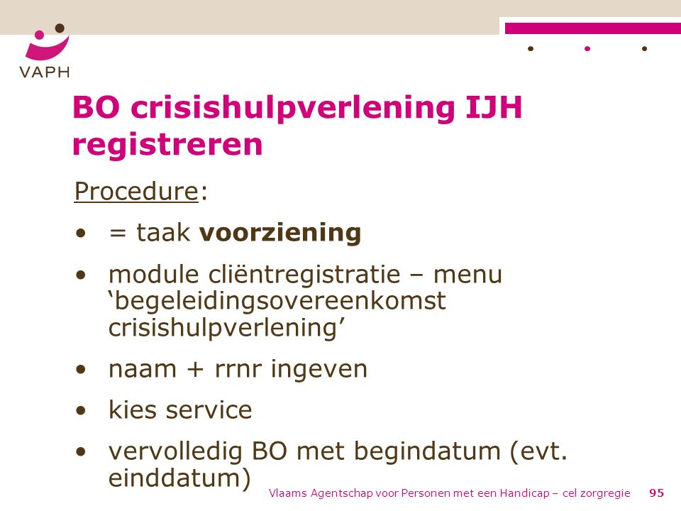 Vlaams Agentschap voor Personen met een Handicap – cel zorgregie95 BO crisishulpverlening IJH registreren Procedure: = taak voorziening module cliëntr