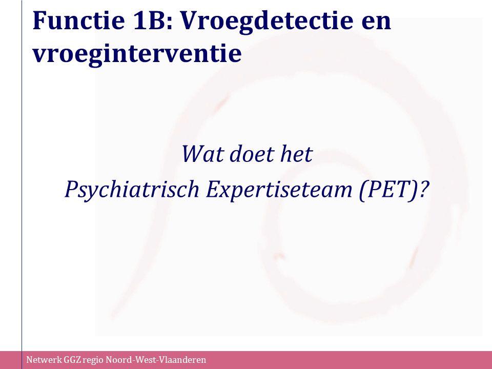 Netwerk GGZ regio Noord-West-Vlaanderen Functie 1B: Vroegdetectie en vroeginterventie Wat doet het Psychiatrisch Expertiseteam (PET)?