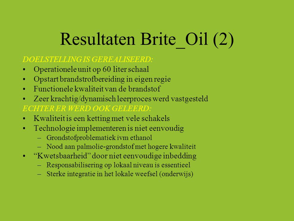 Resultaten Brite_Oil (2) DOELSTELLING IS GEREALISEERD: Operationele unit op 60 liter schaal Opstart brandstrofbereiding in eigen regie Functionele kwa