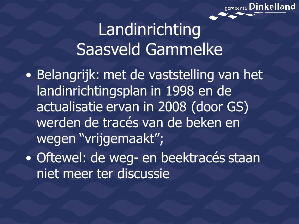 Landinrichting Saasveld Gammelke Belangrijk: met de vaststelling van het landinrichtingsplan in 1998 en de actualisatie ervan in 2008 (door GS) werden de tracés van de beken en wegen vrijgemaakt ; Oftewel: de weg- en beektracés staan niet meer ter discussie