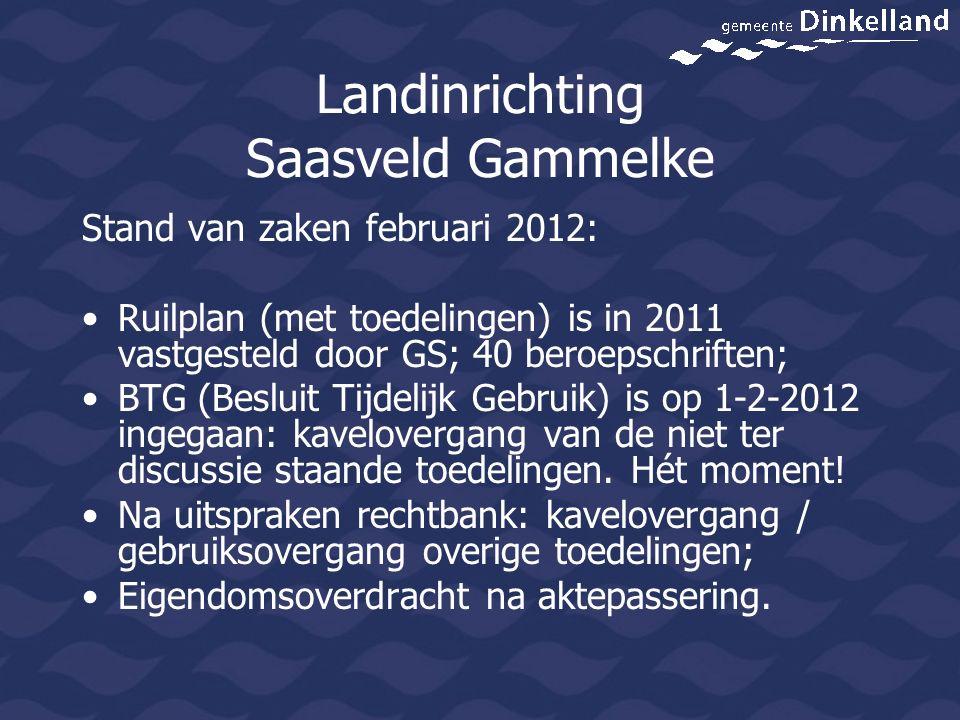 Landinrichting Saasveld Gammelke Stand van zaken februari 2012: Ruilplan (met toedelingen) is in 2011 vastgesteld door GS; 40 beroepschriften; BTG (Besluit Tijdelijk Gebruik) is op 1-2-2012 ingegaan: kavelovergang van de niet ter discussie staande toedelingen.