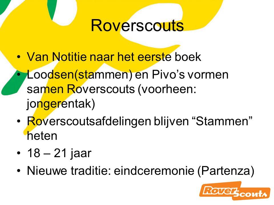 Roverscouts Van Notitie naar het eerste boek Loodsen(stammen) en Pivo's vormen samen Roverscouts (voorheen: jongerentak) Roverscoutsafdelingen blijven Stammen heten 18 – 21 jaar Nieuwe traditie: eindceremonie (Partenza)