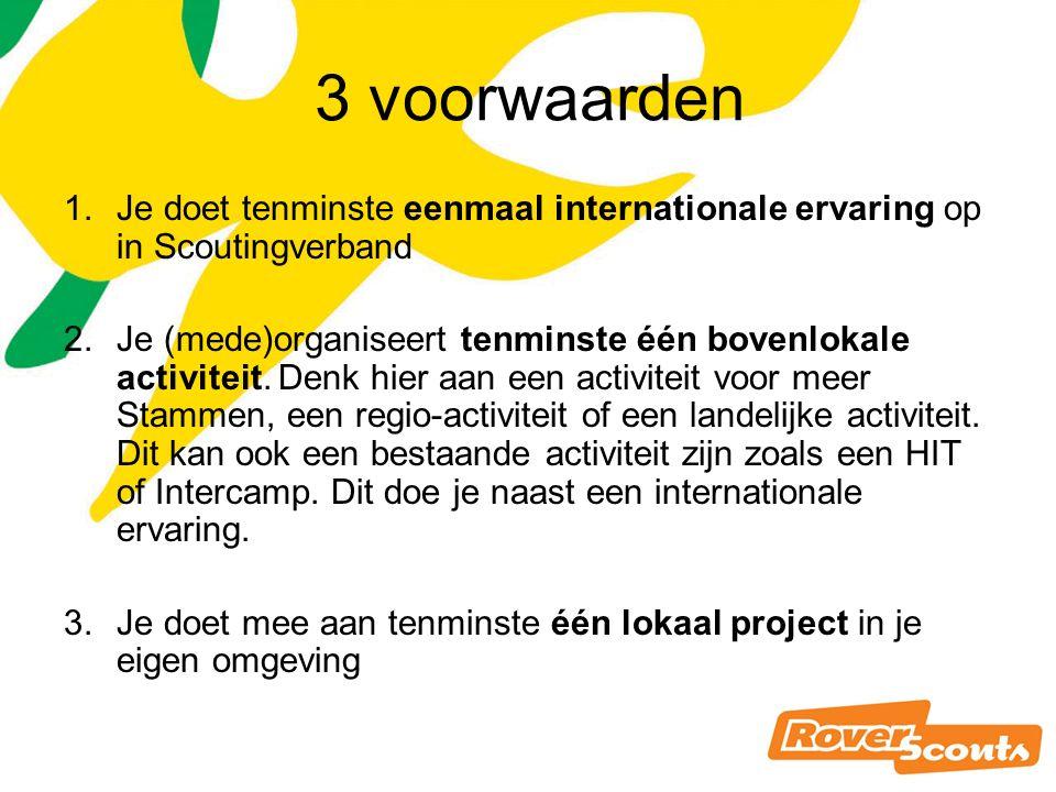 3 voorwaarden 1.Je doet tenminste eenmaal internationale ervaring op in Scoutingverband 2.Je (mede)organiseert tenminste één bovenlokale activiteit.