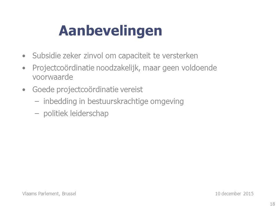Vlaams Parlement, Brussel 10 december 2015 Aanbevelingen Subsidie zeker zinvol om capaciteit te versterken Projectcoördinatie noodzakelijk, maar geen voldoende voorwaarde Goede projectcoördinatie vereist –inbedding in bestuurskrachtige omgeving –politiek leiderschap 18