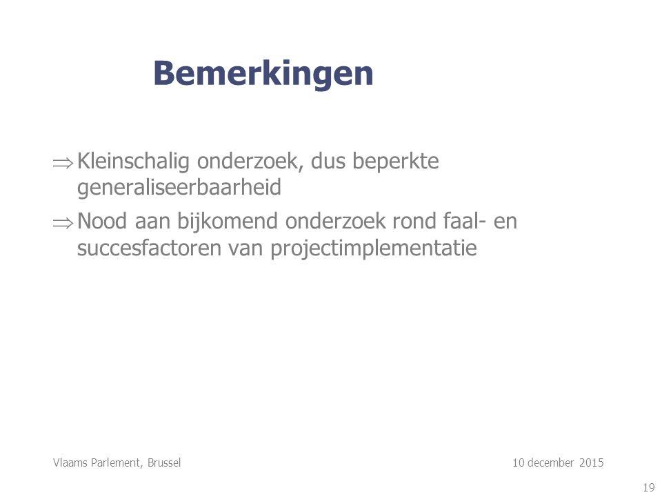 Vlaams Parlement, Brussel 10 december 2015 Bemerkingen  Kleinschalig onderzoek, dus beperkte generaliseerbaarheid  Nood aan bijkomend onderzoek rond faal- en succesfactoren van projectimplementatie 19