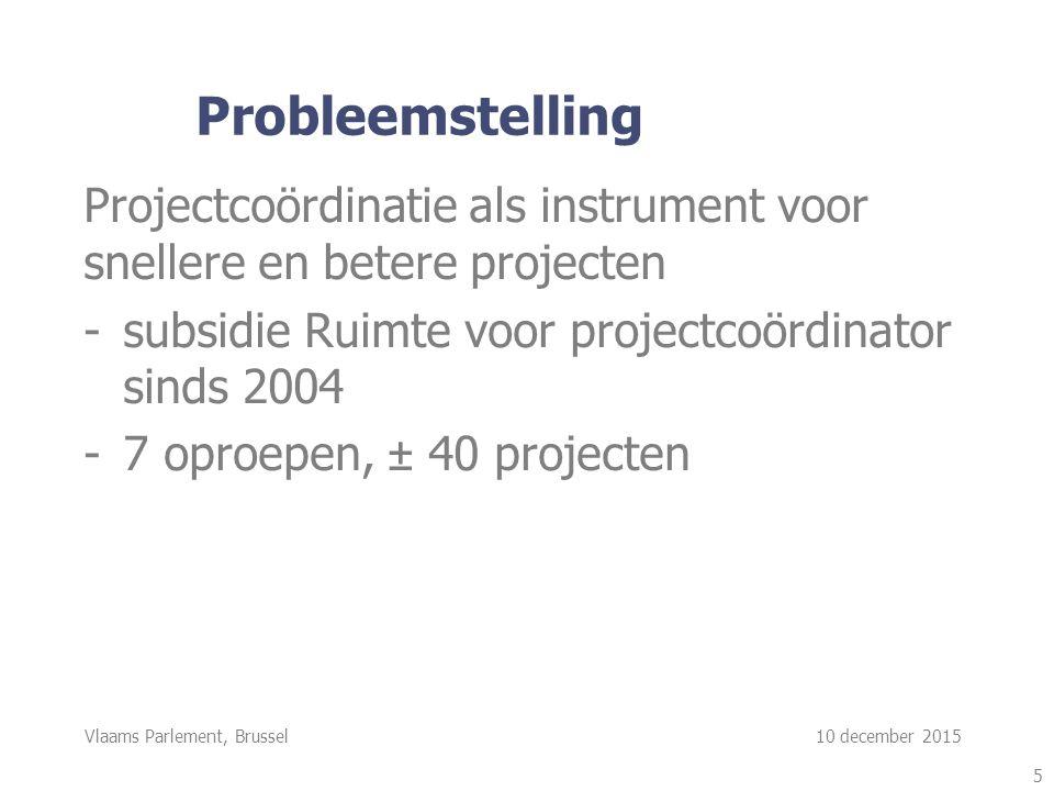 Vlaams Parlement, Brussel 10 december 2015 Probleemstelling Projectcoördinatie als instrument voor snellere en betere projecten -subsidie Ruimte voor projectcoördinator sinds 2004 -7 oproepen, ± 40 projecten 5