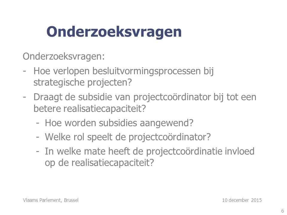 Vlaams Parlement, Brussel 10 december 2015 Onderzoeksvragen Onderzoeksvragen: -Hoe verlopen besluitvormingsprocessen bij strategische projecten.