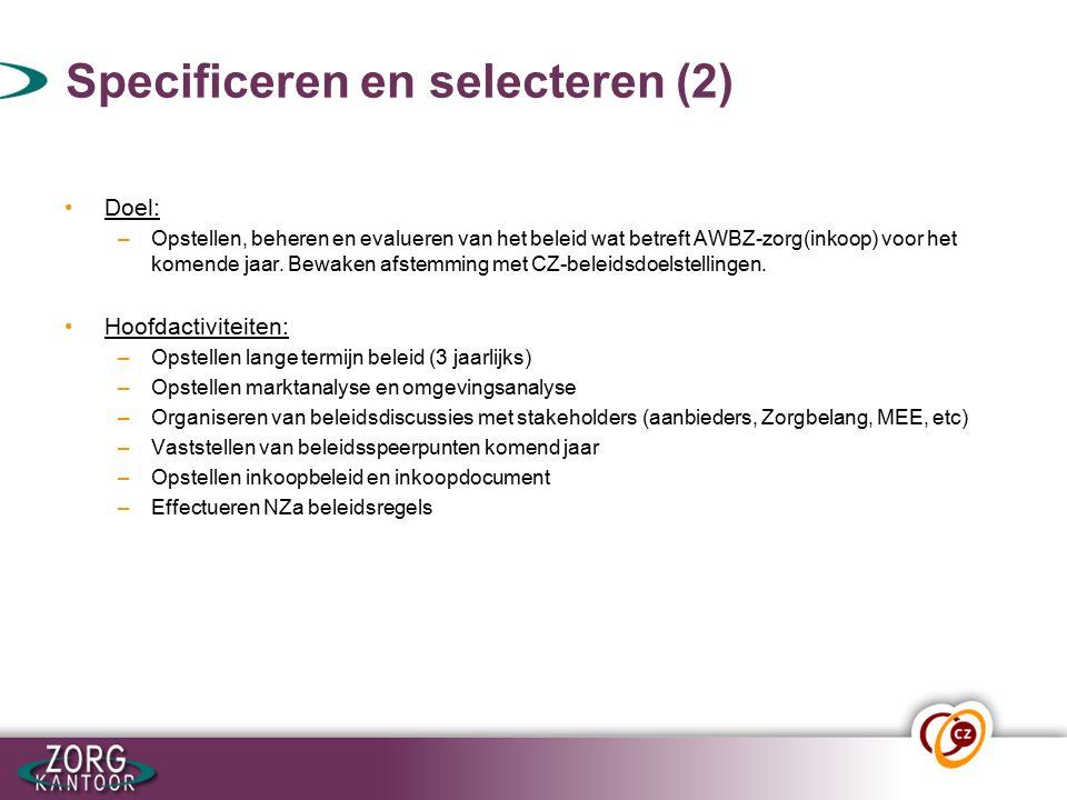 Specificeren en selecteren (2) Doel: –Opstellen, beheren en evalueren van het beleid wat betreft AWBZ-zorg(inkoop) voor het komende jaar.