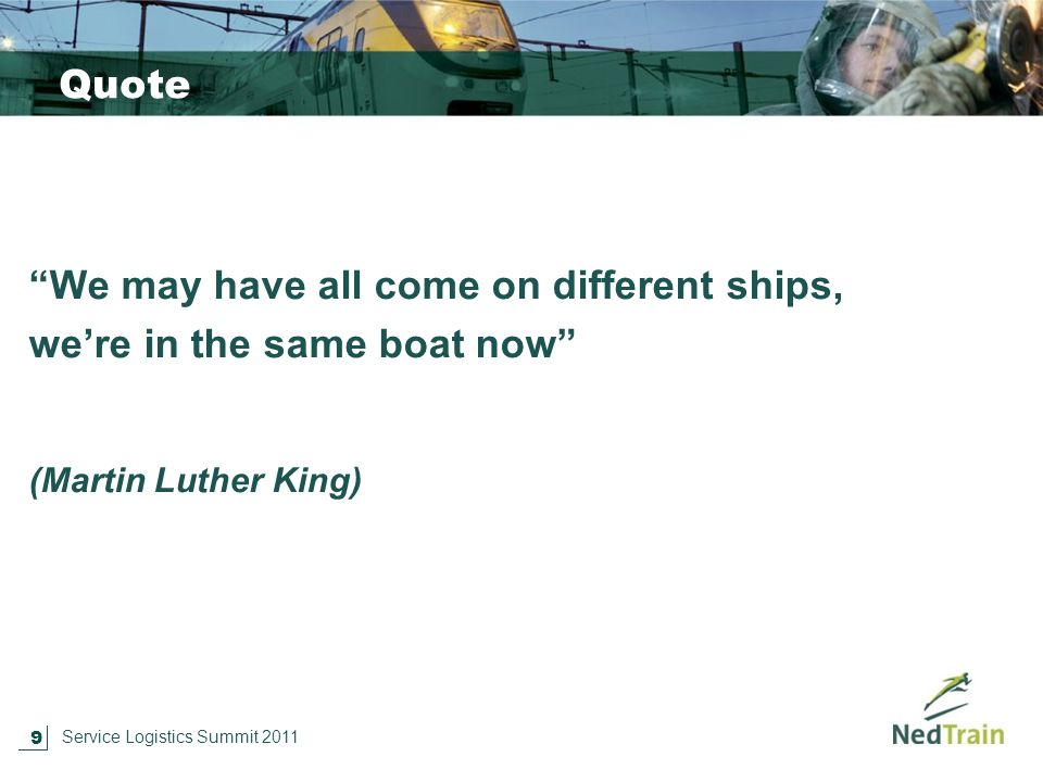 9 Service Logistics Summit 2011 Quote We may have all come on different ships, we're in the same boat now (Martin Luther King)