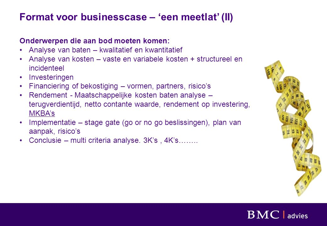 Format voor businesscase – 'een meetlat' (II) Onderwerpen die aan bod moeten komen: Analyse van baten – kwalitatief en kwantitatief Analyse van kosten – vaste en variabele kosten + structureel en incidenteel Investeringen Financiering of bekostiging – vormen, partners, risico's Rendement - Maatschappelijke kosten baten analyse – terugverdientijd, netto contante waarde, rendement op investering, MKBA's Implementatie – stage gate (go or no go beslissingen), plan van aanpak, risico's Conclusie – multi criteria analyse.