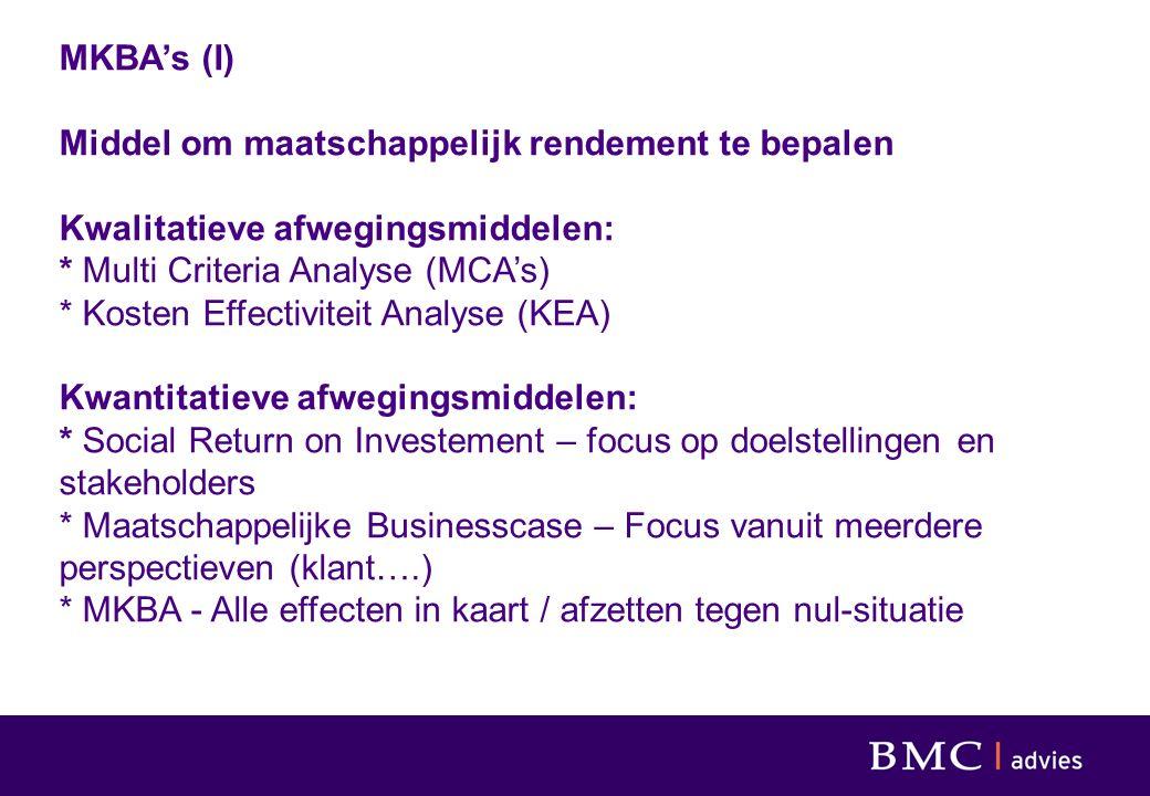 MKBA's (I) Middel om maatschappelijk rendement te bepalen Kwalitatieve afwegingsmiddelen: * Multi Criteria Analyse (MCA's) * Kosten Effectiviteit Analyse (KEA) Kwantitatieve afwegingsmiddelen: * Social Return on Investement – focus op doelstellingen en stakeholders * Maatschappelijke Businesscase – Focus vanuit meerdere perspectieven (klant….) * MKBA - Alle effecten in kaart / afzetten tegen nul-situatie