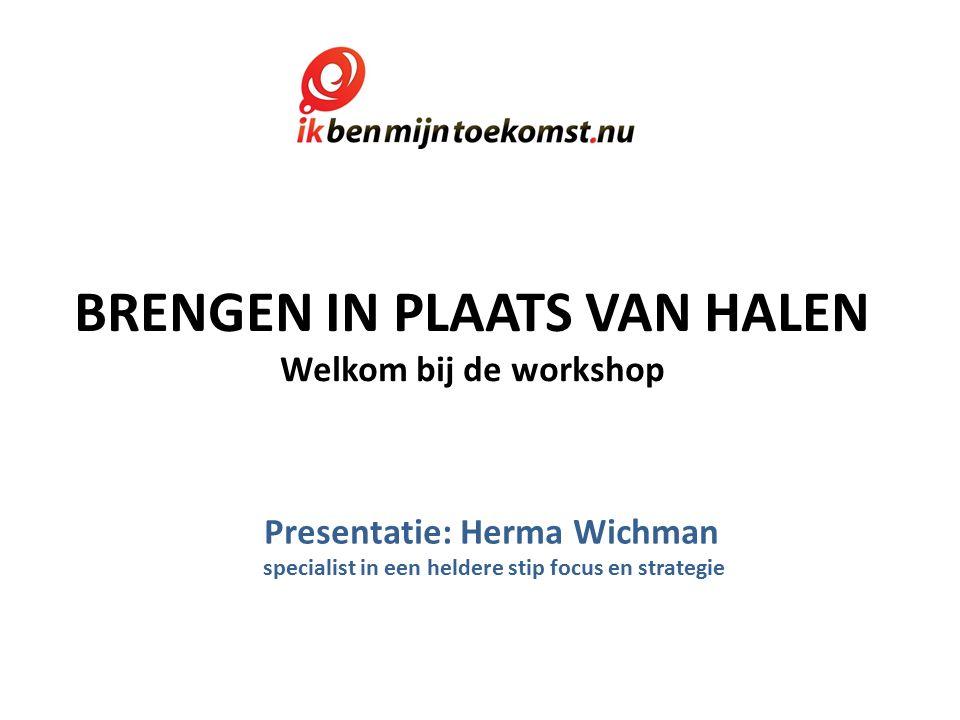 BRENGEN IN PLAATS VAN HALEN Welkom bij de workshop Presentatie: Herma Wichman specialist in een heldere stip focus en strategie