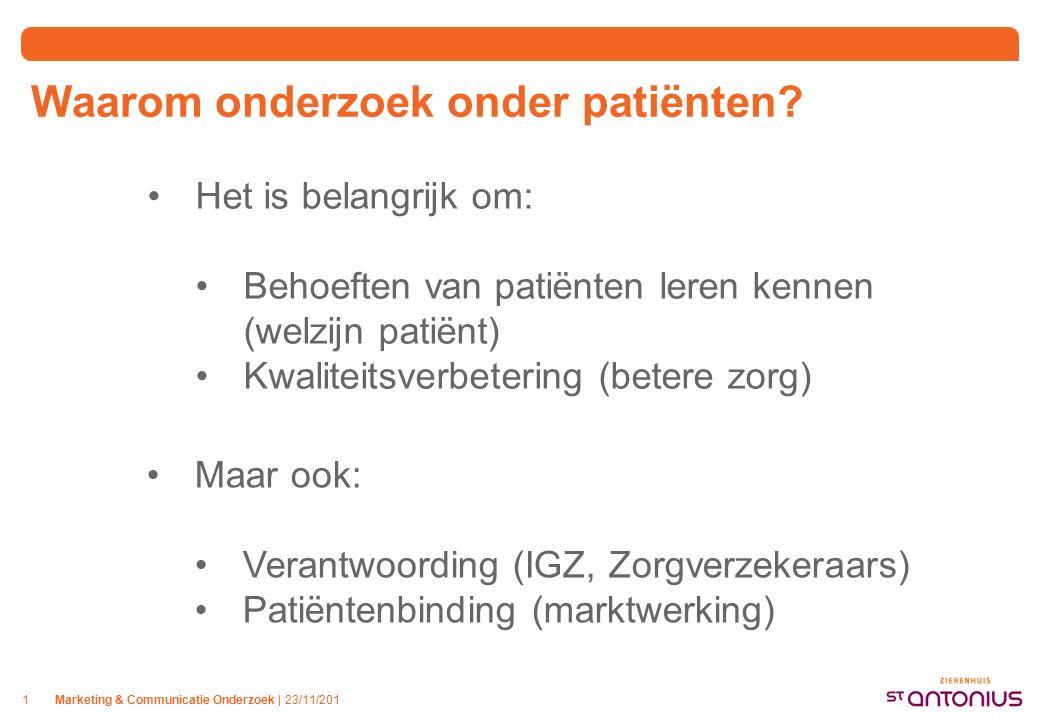 Marketing & Communicatie Onderzoek | 23/11/2011 Het is belangrijk om: Behoeften van patiënten leren kennen (welzijn patiënt) Kwaliteitsverbetering (betere zorg) Maar ook: Verantwoording (IGZ, Zorgverzekeraars) Patiëntenbinding (marktwerking) Waarom onderzoek onder patiënten?