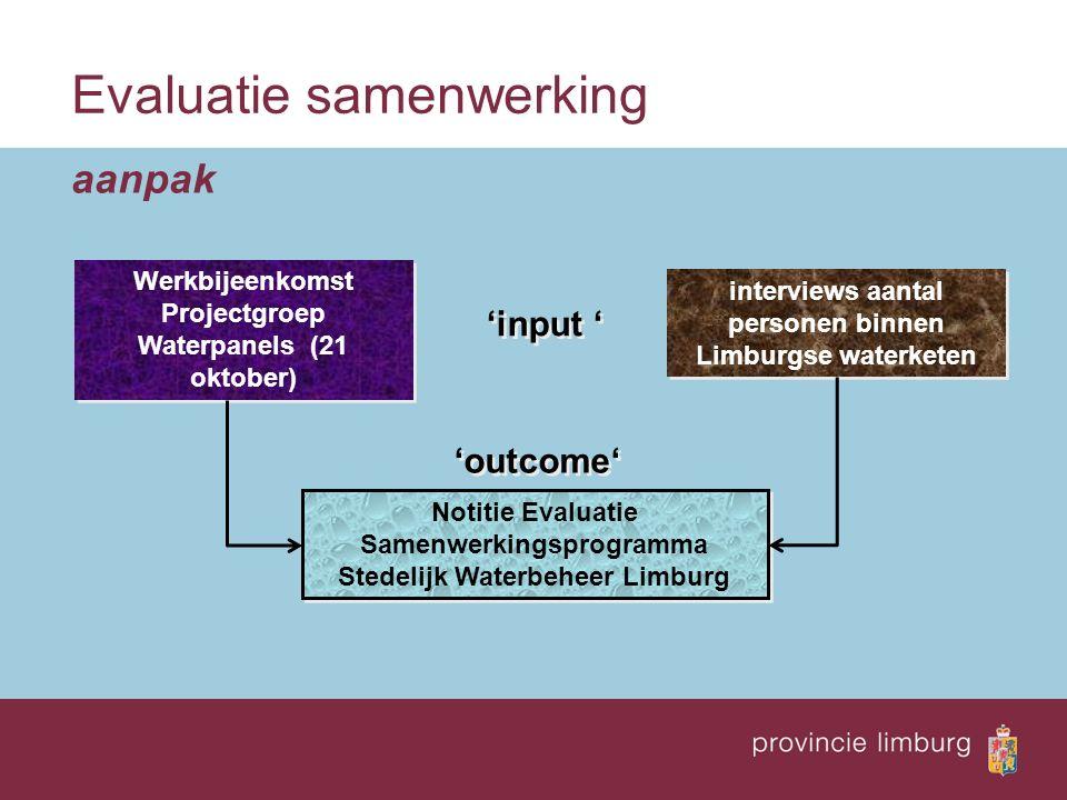 Evaluatie samenwerking aanpak 'input ' interviews aantal personen binnen Limburgse waterketen Werkbijeenkomst Projectgroep Waterpanels (21 oktober) 'o