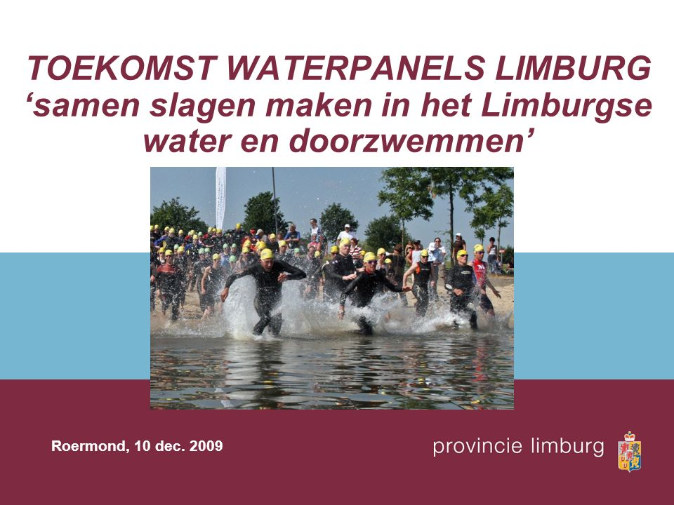 TOEKOMST WATERPANELS LIMBURG 'samen slagen maken in het Limburgse water en doorzwemmen' Roermond, 10 dec. 2009