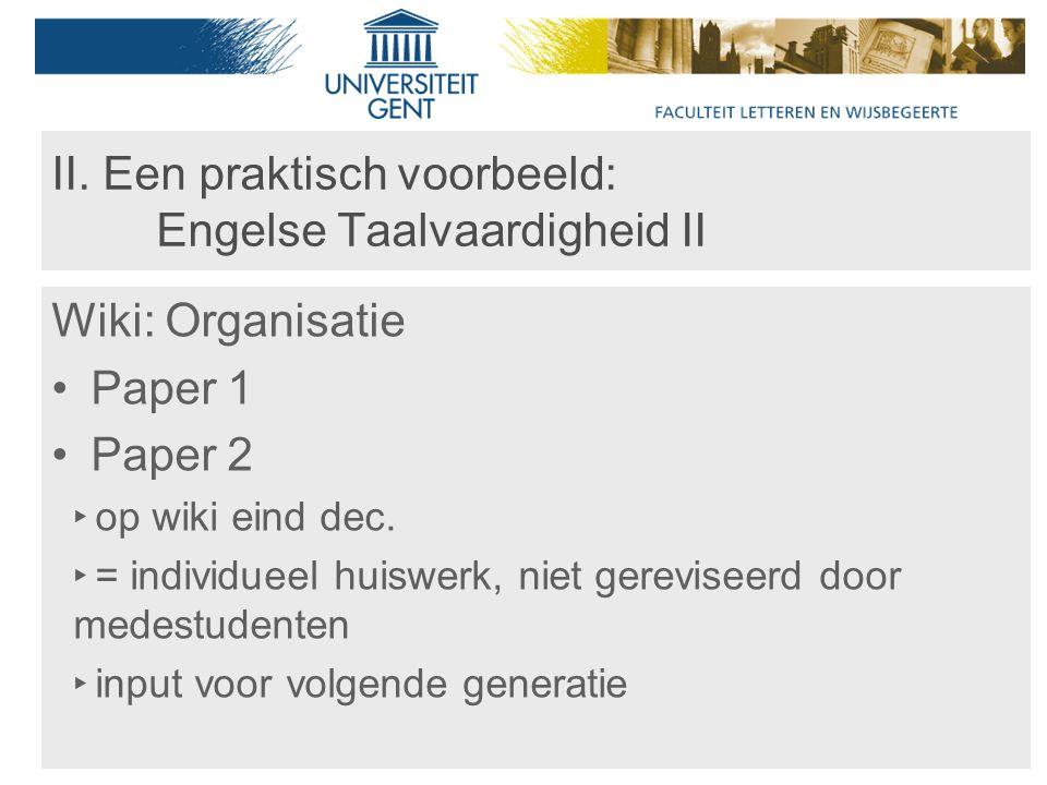 II. Een praktisch voorbeeld: Engelse Taalvaardigheid II Wiki: Organisatie Paper 1 Paper 2 ‣ op wiki eind dec. ‣ = individueel huiswerk, niet gerevisee