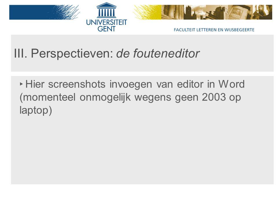 III. Perspectieven: de fouteneditor ‣ Hier screenshots invoegen van editor in Word (momenteel onmogelijk wegens geen 2003 op laptop)