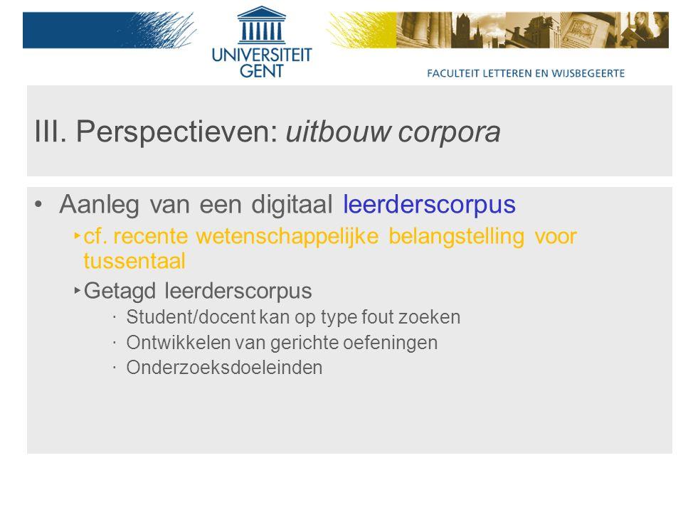 III. Perspectieven: uitbouw corpora Aanleg van een digitaal leerderscorpus ‣ cf.