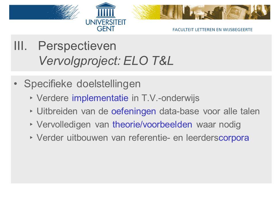 III.Perspectieven Vervolgproject: ELO T&L Specifieke doelstellingen ‣ Verdere implementatie in T.V.-onderwijs ‣ Uitbreiden van de oefeningen data-base voor alle talen ‣ Vervolledigen van theorie/voorbeelden waar nodig ‣ Verder uitbouwen van referentie- en leerderscorpora