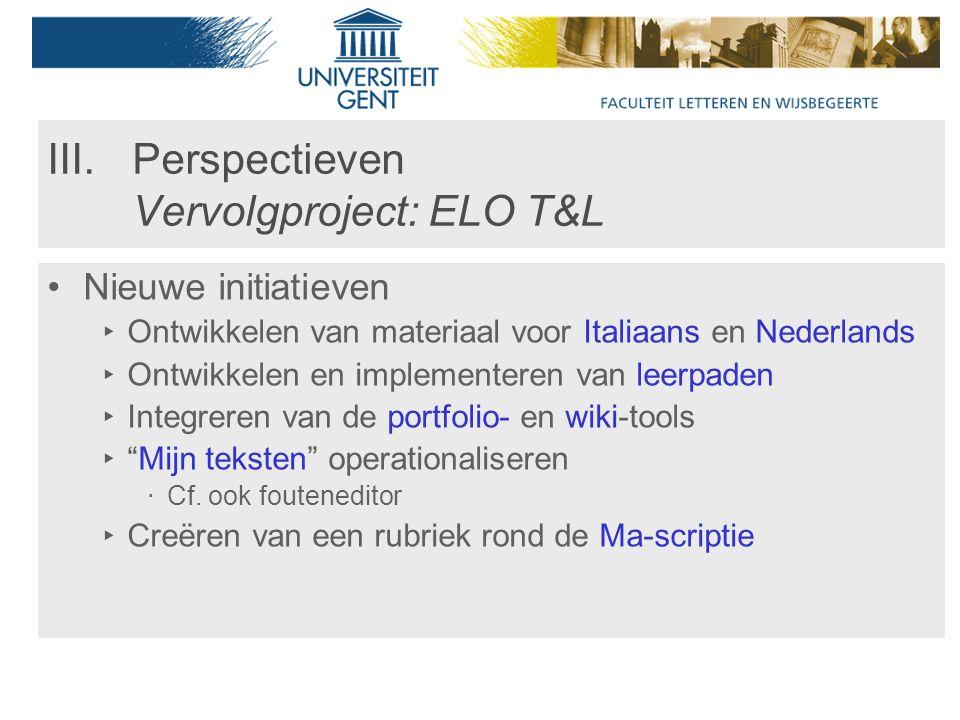 III.Perspectieven Vervolgproject: ELO T&L Nieuwe initiatieven ‣ Ontwikkelen van materiaal voor Italiaans en Nederlands ‣ Ontwikkelen en implementeren van leerpaden ‣ Integreren van de portfolio- en wiki-tools ‣ Mijn teksten operationaliseren ‧ Cf.