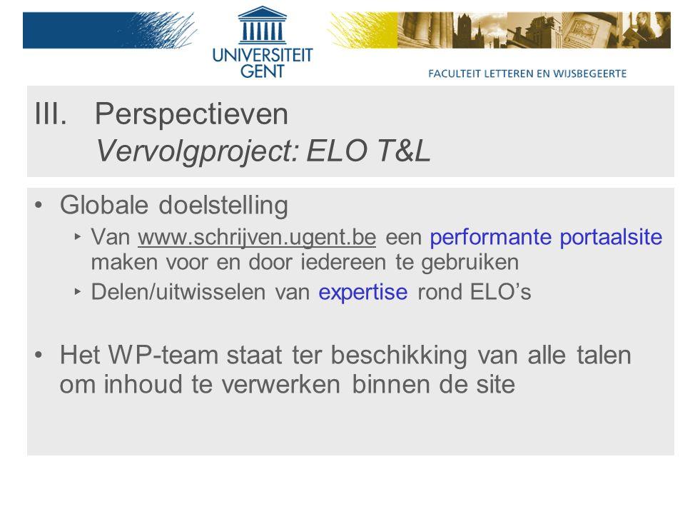 III.Perspectieven Vervolgproject: ELO T&L Globale doelstelling ‣ Van www.schrijven.ugent.be een performante portaalsite maken voor en door iedereen te gebruiken ‣ Delen/uitwisselen van expertise rond ELO's Het WP-team staat ter beschikking van alle talen om inhoud te verwerken binnen de site