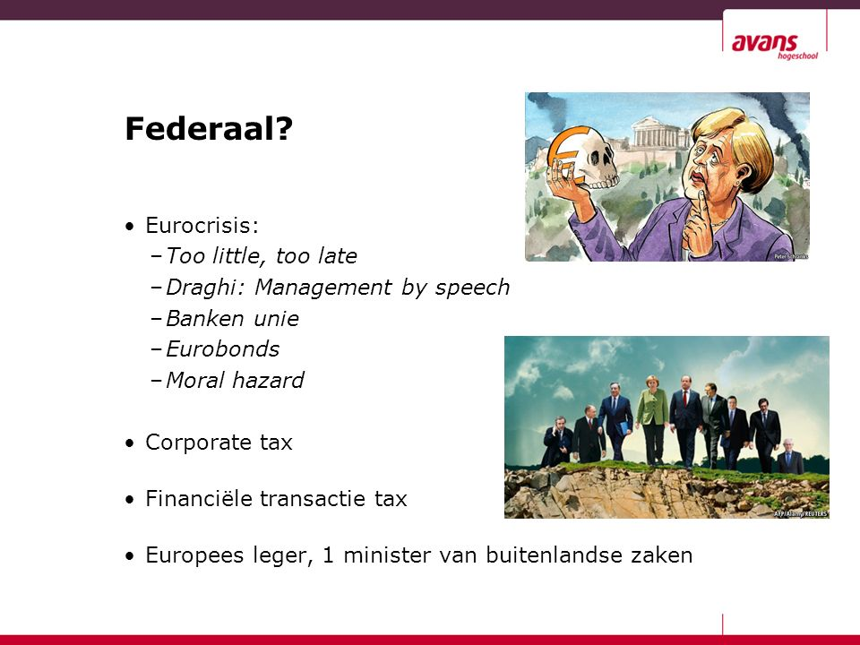 Federaal? Eurocrisis: –Too little, too late –Draghi: Management by speech –Banken unie –Eurobonds –Moral hazard Corporate tax Financiële transactie ta