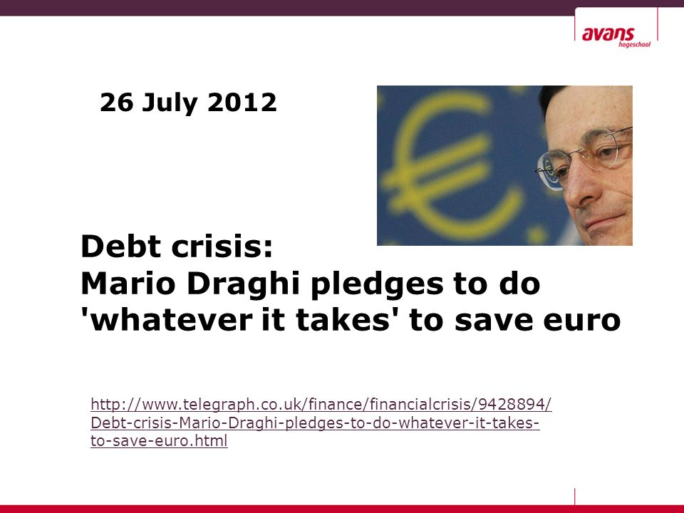26 July 2012 Debt crisis: Mario Draghi pledges to do whatever it takes to save euro http://www.telegraph.co.uk/finance/financialcrisis/9428894/ Debt-crisis-Mario-Draghi-pledges-to-do-whatever-it-takes- to-save-euro.html