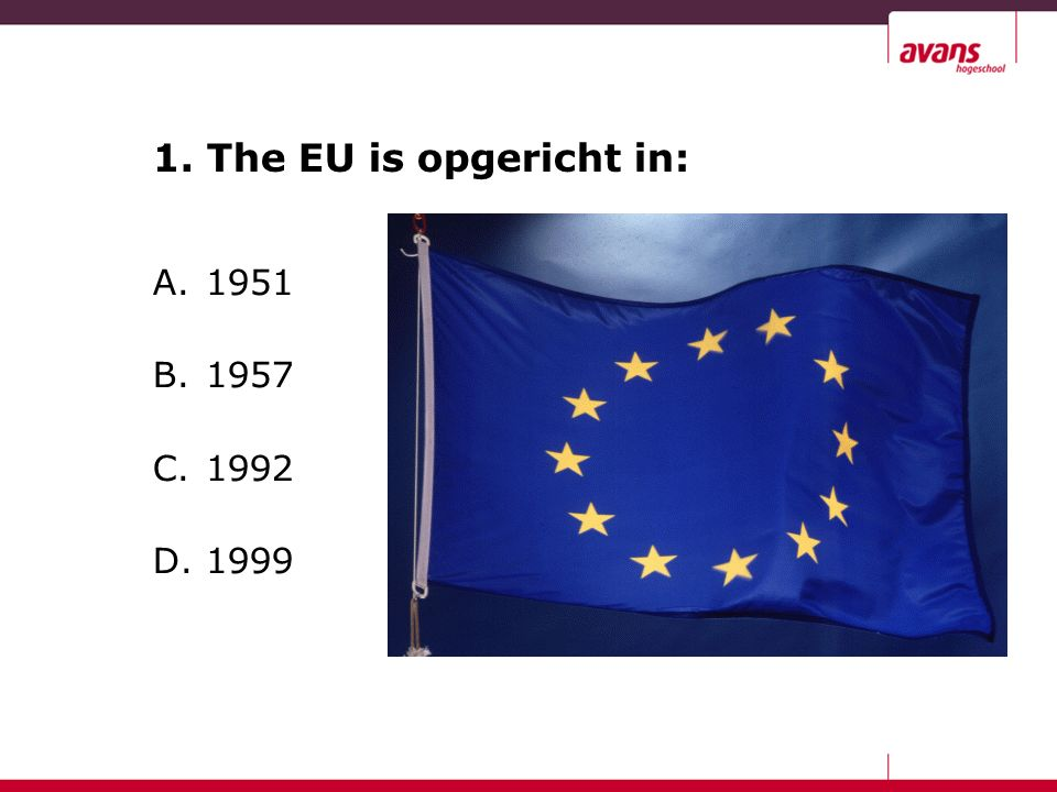 1. The EU is opgericht in: A.1951 B.1957 C.1992 D.1999