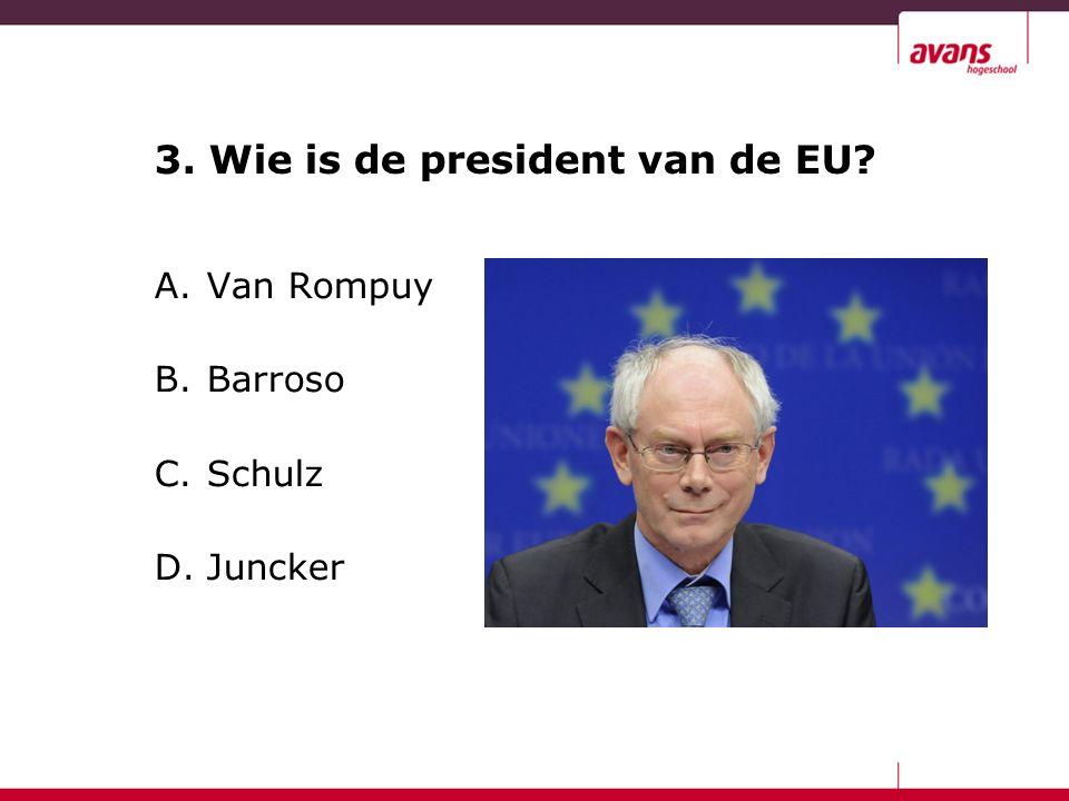 3. Wie is de president van de EU A. Van Rompuy B. Barroso C. Schulz D. Juncker
