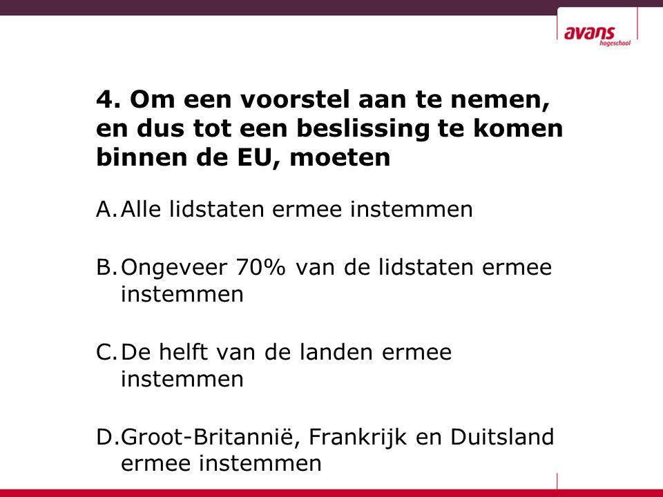 4. Om een voorstel aan te nemen, en dus tot een beslissing te komen binnen de EU, moeten A.Alle lidstaten ermee instemmen B.Ongeveer 70% van de lidsta