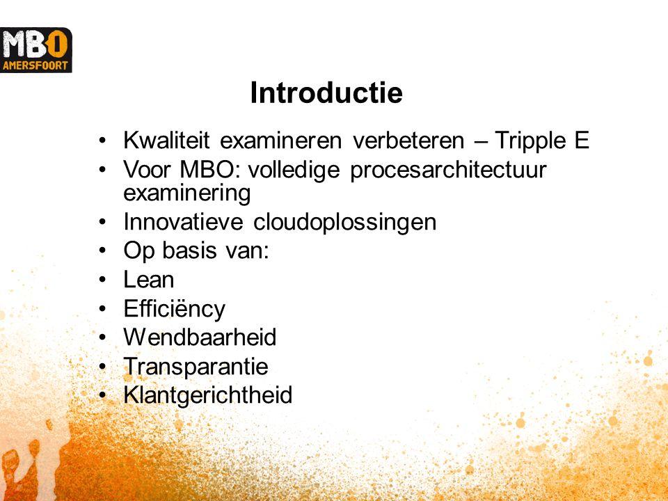 Introductie Kwaliteit examineren verbeteren – Tripple E Voor MBO: volledige procesarchitectuur examinering Innovatieve cloudoplossingen Op basis van: Lean Efficiëncy Wendbaarheid Transparantie Klantgerichtheid