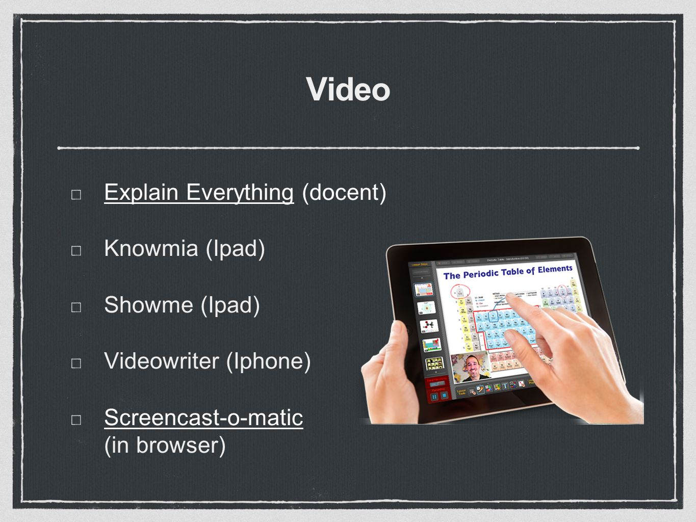 Video Explain EverythingExplain Everything (docent) Knowmia (Ipad) Showme (Ipad) Videowriter (Iphone) Screencast-o-matic Screencast-o-matic (in browser)